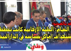 عبد الحق الخيام:الخلية الإرهابية كانت تخطط لإستهداف أماكن حساسة في الدارالبيضاء